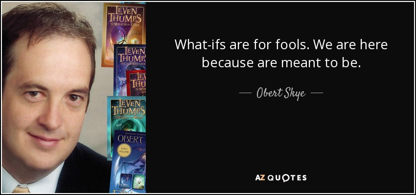 What-ifs are for fools. We are here because are meant to be. - Obert Skye