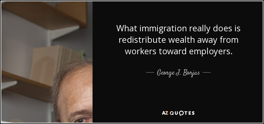 What immigration really does is redistribute wealth away from workers toward employers. - George J. Borjas