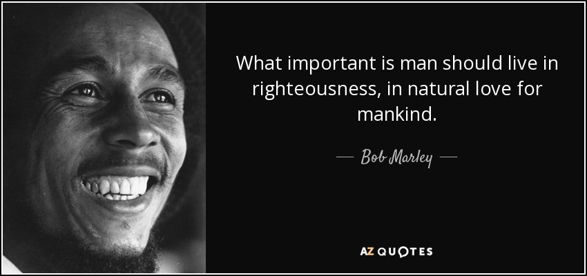 What important is man should live in righteousness, in natural love for mankind. - Bob Marley