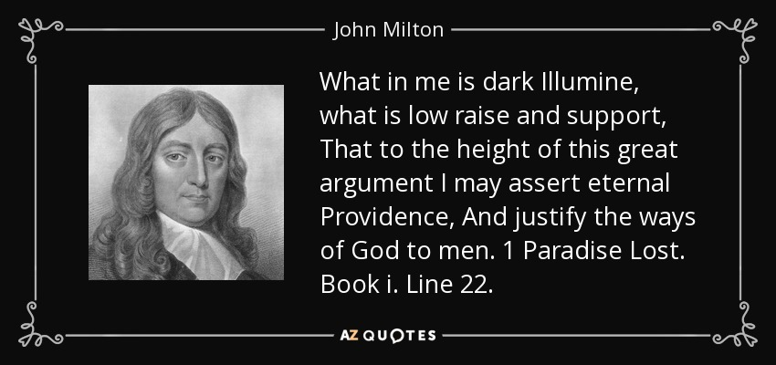 What in me is dark Illumine, what is low raise and support, That to the height of this great argument I may assert eternal Providence, And justify the ways of God to men. 1 Paradise Lost. Book i. Line 22. - John Milton