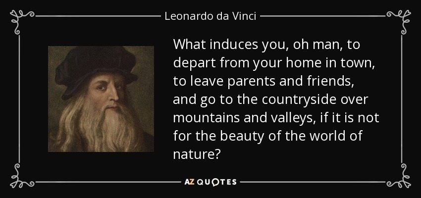 What induces you, oh man, to depart from your home in town, to leave parents and friends, and go to the countryside over mountains and valleys, if it is not for the beauty of the world of nature? - Leonardo da Vinci