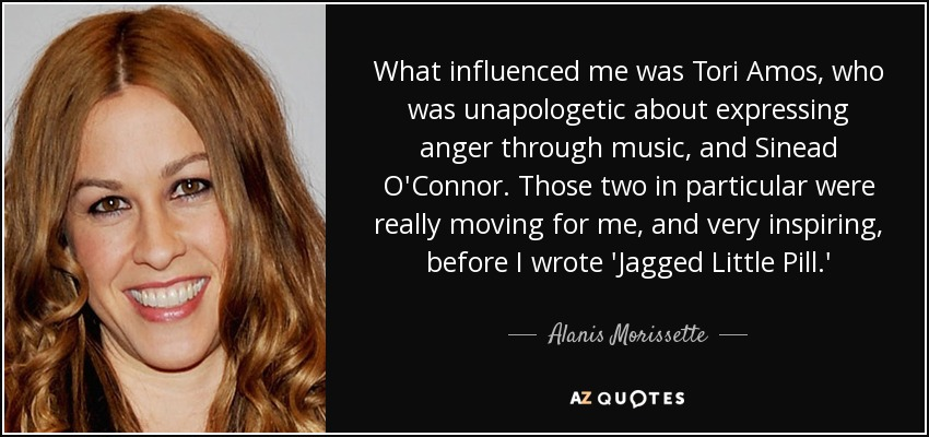 What influenced me was Tori Amos, who was unapologetic about expressing anger through music, and Sinead O'Connor. Those two in particular were really moving for me, and very inspiring, before I wrote 'Jagged Little Pill.' - Alanis Morissette