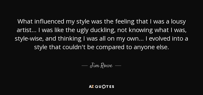 What influenced my style was the feeling that I was a lousy artist... I was like the ugly duckling, not knowing what I was, style-wise, and thinking I was all on my own... I evolved into a style that couldn't be compared to anyone else. - Jim Rowe