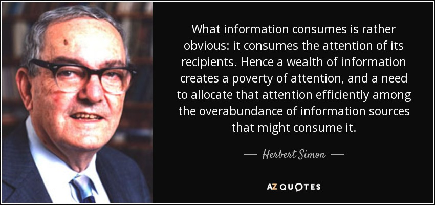 What information consumes is rather obvious: it consumes the attention of its recipients. Hence a wealth of information creates a poverty of attention, and a need to allocate that attention efficiently among the overabundance of information sources that might consume it. - Herbert Simon