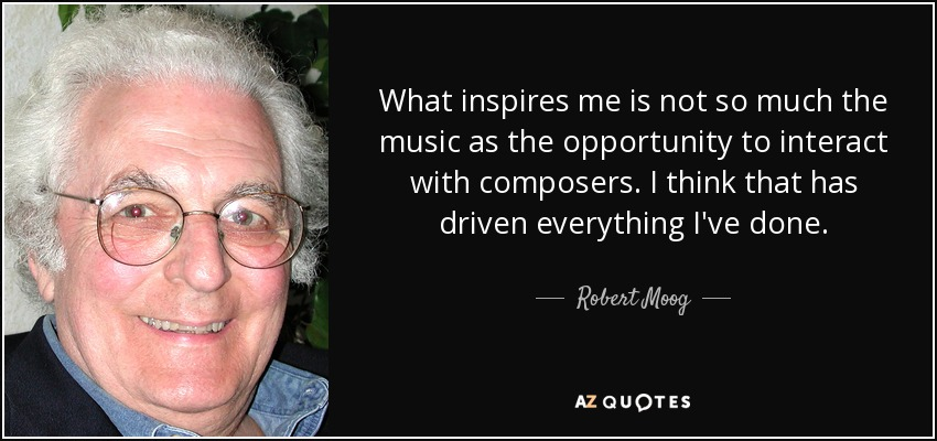 What inspires me is not so much the music as the opportunity to interact with composers. I think that has driven everything I've done. - Robert Moog