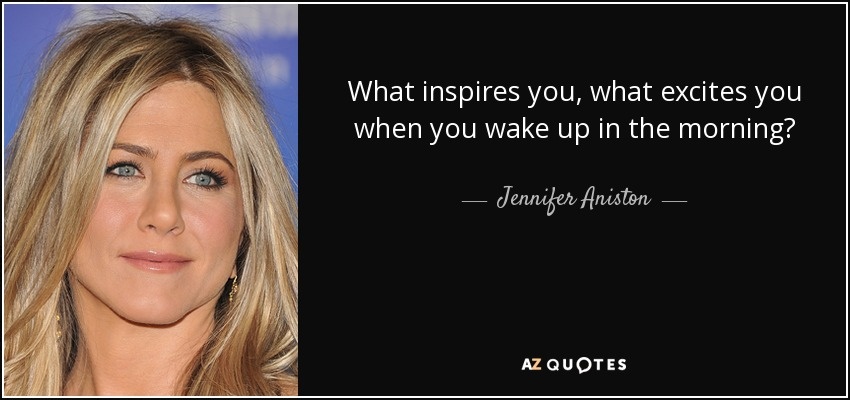 What inspires you, what excites you when you wake up in the morning? - Jennifer Aniston