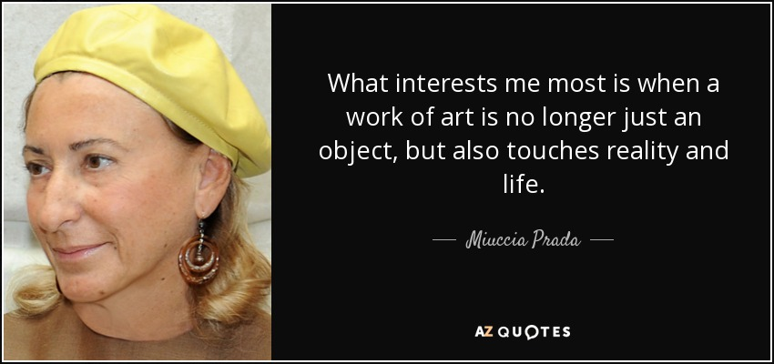 What interests me most is when a work of art is no longer just an object, but also touches reality and life. - Miuccia Prada