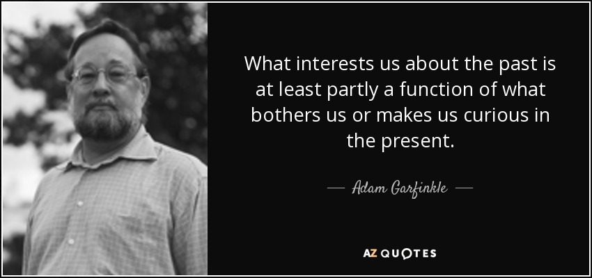 What interests us about the past is at least partly a function of what bothers us or makes us curious in the present. - Adam Garfinkle