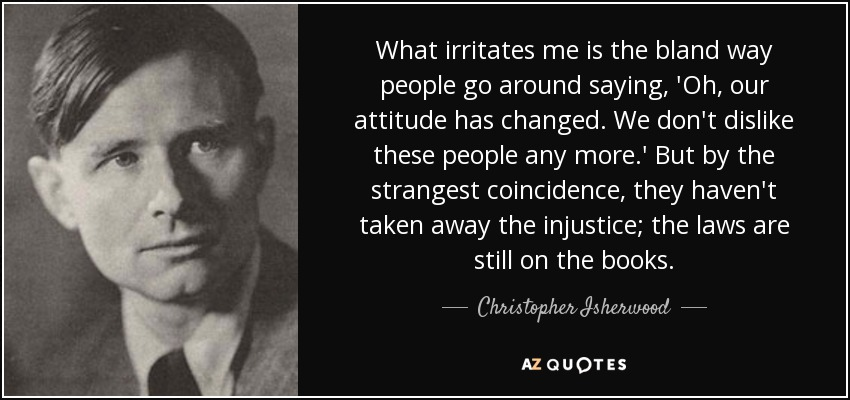 What irritates me is the bland way people go around saying, 'Oh, our attitude has changed. We don't dislike these people any more.' But by the strangest coincidence, they haven't taken away the injustice; the laws are still on the books. - Christopher Isherwood