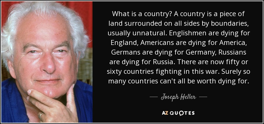 What is a country? A country is a piece of land surrounded on all sides by boundaries, usually unnatural. Englishmen are dying for England, Americans are dying for America, Germans are dying for Germany, Russians are dying for Russia. There are now fifty or sixty countries fighting in this war. Surely so many countries can't all be worth dying for. - Joseph Heller