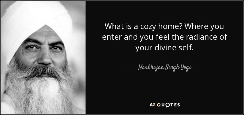 What is a cozy home? Where you enter and you feel the radiance of your divine self. - Harbhajan Singh Yogi