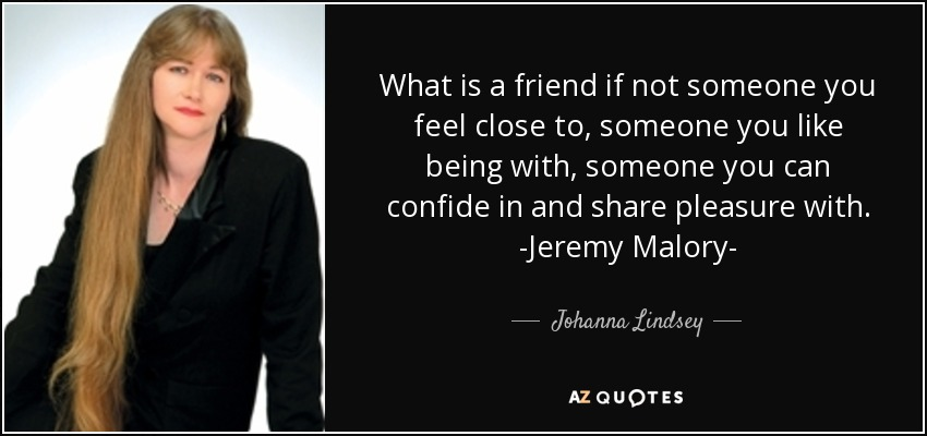 What is a friend if not someone you feel close to, someone you like being with, someone you can confide in and share pleasure with. -Jeremy Malory- - Johanna Lindsey