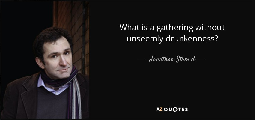 What is a gathering without unseemly drunkenness? - Jonathan Stroud