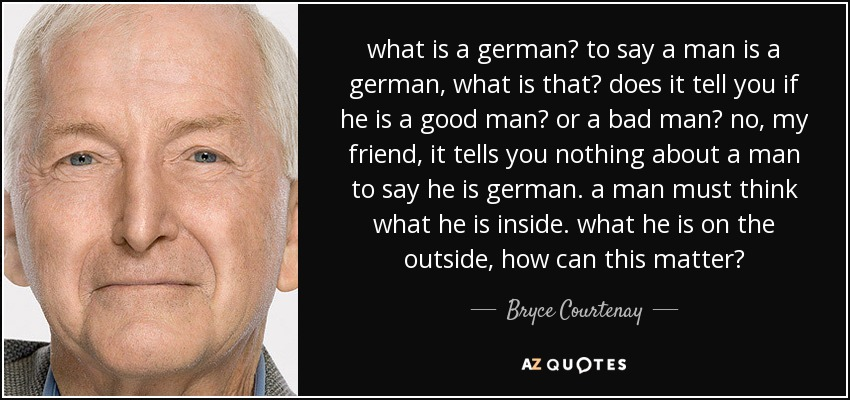 what is a german? to say a man is a german, what is that? does it tell you if he is a good man? or a bad man? no, my friend, it tells you nothing about a man to say he is german. a man must think what he is inside. what he is on the outside, how can this matter? - Bryce Courtenay