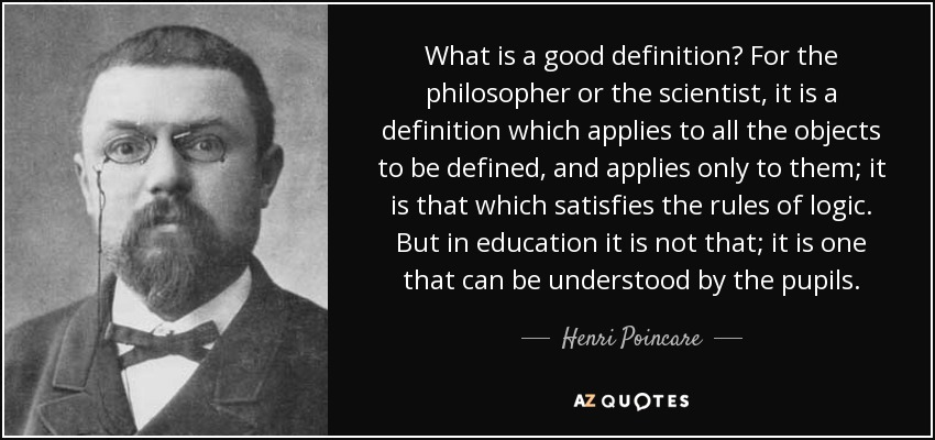 What is a good definition? For the philosopher or the scientist, it is a definition which applies to all the objects to be defined, and applies only to them; it is that which satisfies the rules of logic. But in education it is not that; it is one that can be understood by the pupils. - Henri Poincare