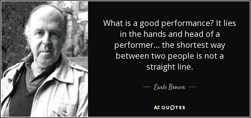 What is a good performance? It lies in the hands and head of a performer... the shortest way between two people is not a straight line. - Earle Brown
