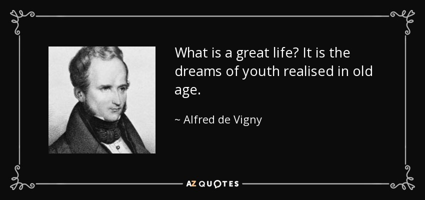 What is a great life? It is the dreams of youth realised in old age. - Alfred de Vigny