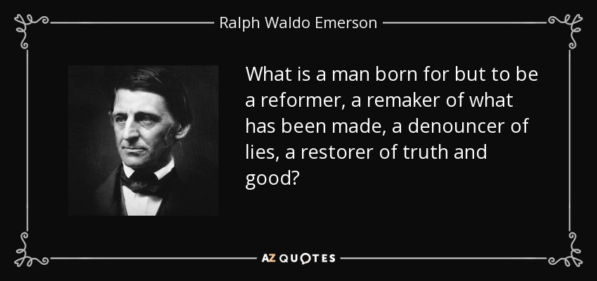 What is a man born for but to be a reformer, a remaker of what has been made, a denouncer of lies, a restorer of truth and good? - Ralph Waldo Emerson