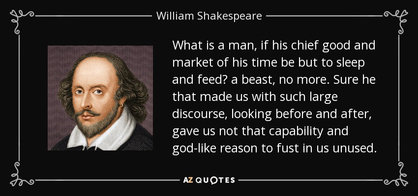 What is a man, if his chief good and market of his time be but to sleep and feed? a beast, no more. Sure he that made us with such large discourse, looking before and after, gave us not that capability and god-like reason to fust in us unused. - William Shakespeare