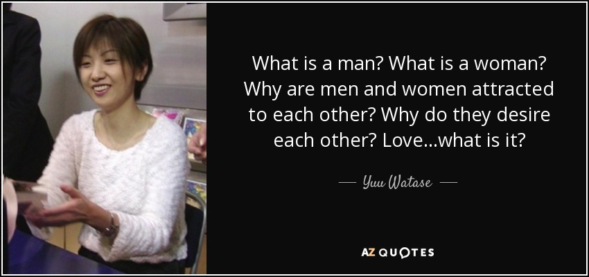 What is a man? What is a woman? Why are men and women attracted to each other? Why do they desire each other? Love...what is it? - Yuu Watase