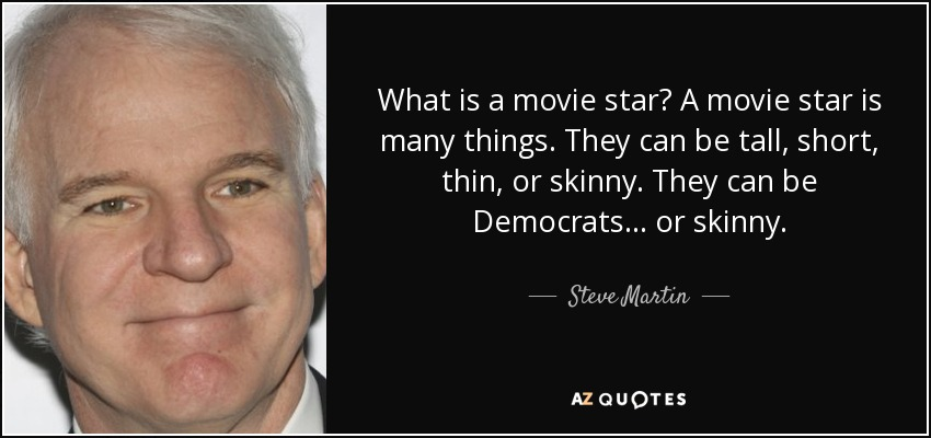 What is a movie star? A movie star is many things. They can be tall, short, thin, or skinny. They can be Democrats... or skinny. - Steve Martin