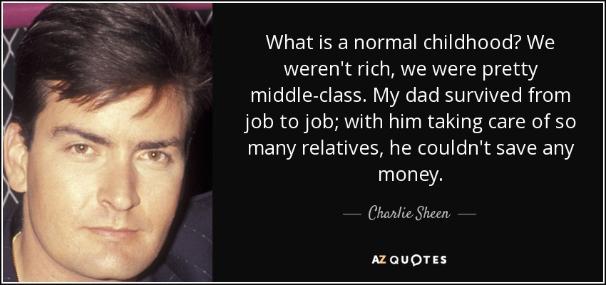 What is a normal childhood? We weren't rich, we were pretty middle-class. My dad survived from job to job; with him taking care of so many relatives, he couldn't save any money. - Charlie Sheen