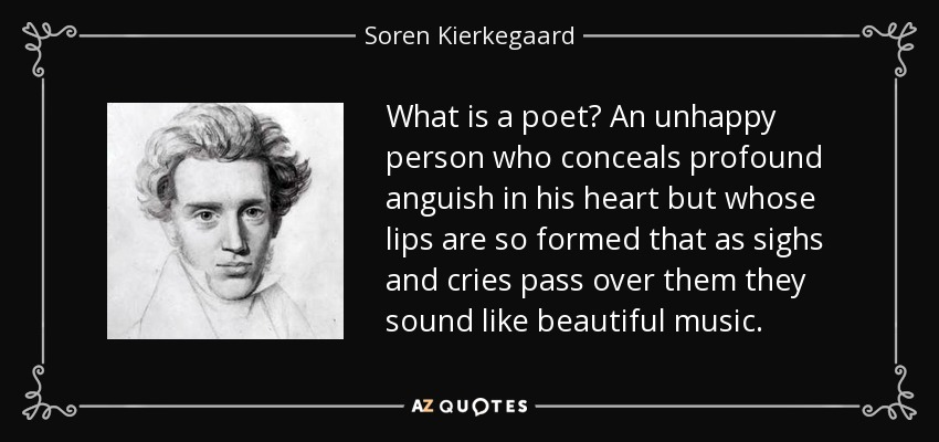 What is a poet? An unhappy person who conceals profound anguish in his heart but whose lips are so formed that as sighs and cries pass over them they sound like beautiful music. - Soren Kierkegaard
