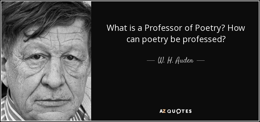 What is a Professor of Poetry? How can poetry be professed? - W. H. Auden