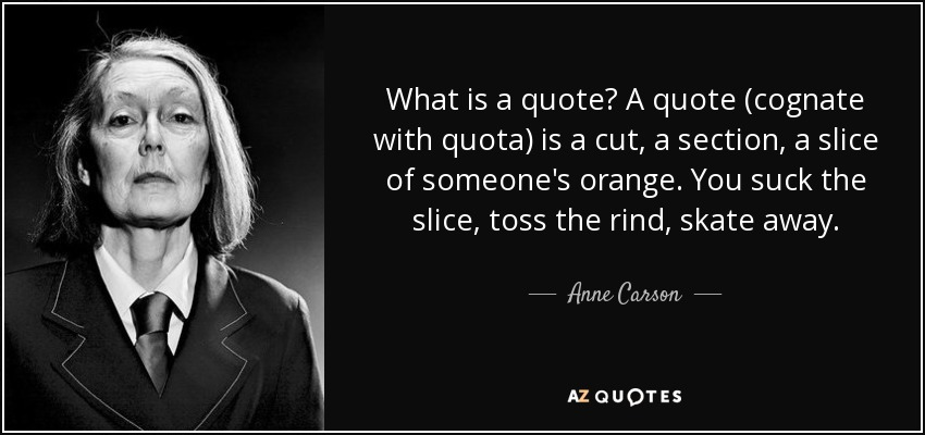 What is a quote? A quote (cognate with quota) is a cut, a section, a slice of someone's orange. You suck the slice, toss the rind, skate away. - Anne Carson