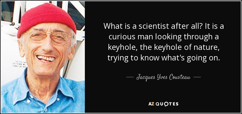 What is a scientist after all? It is a curious man looking through a keyhole, the keyhole of nature, trying to know what's going on. - Jacques Yves Cousteau