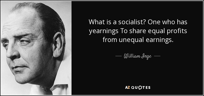 What is a socialist? One who has yearnings To share equal profits from unequal earnings. - William Inge