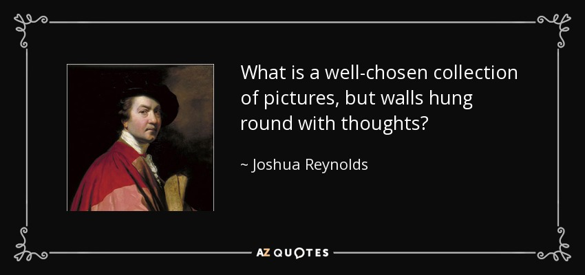 What is a well-chosen collection of pictures, but walls hung round with thoughts? - Joshua Reynolds