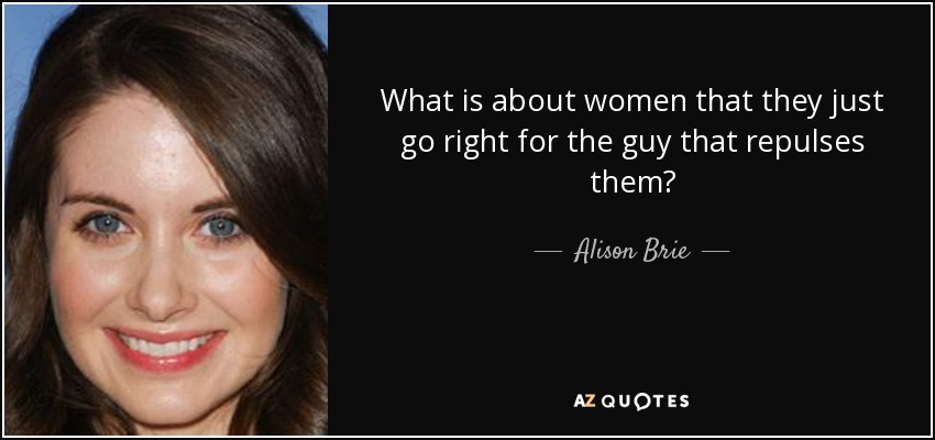 What is about women that they just go right for the guy that repulses them? - Alison Brie