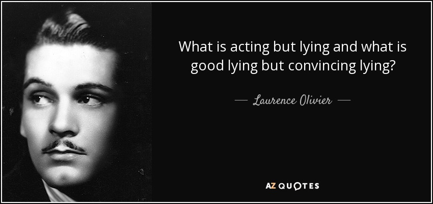 What is acting but lying and what is good lying but convincing lying? - Laurence Olivier