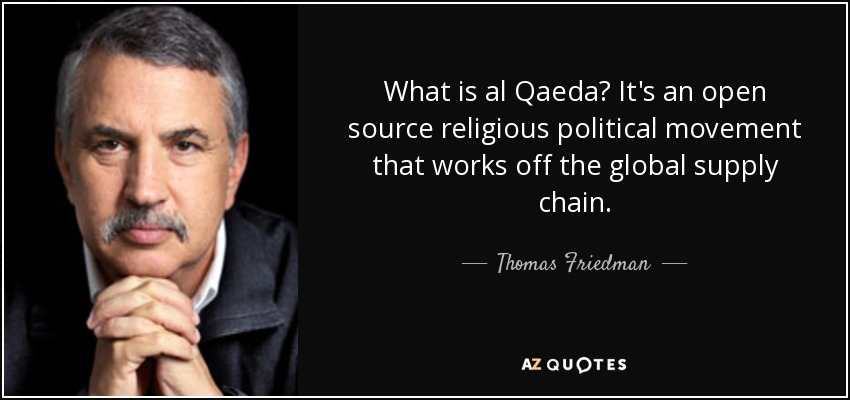What is al Qaeda? It's an open source religious political movement that works off the global supply chain. - Thomas Friedman