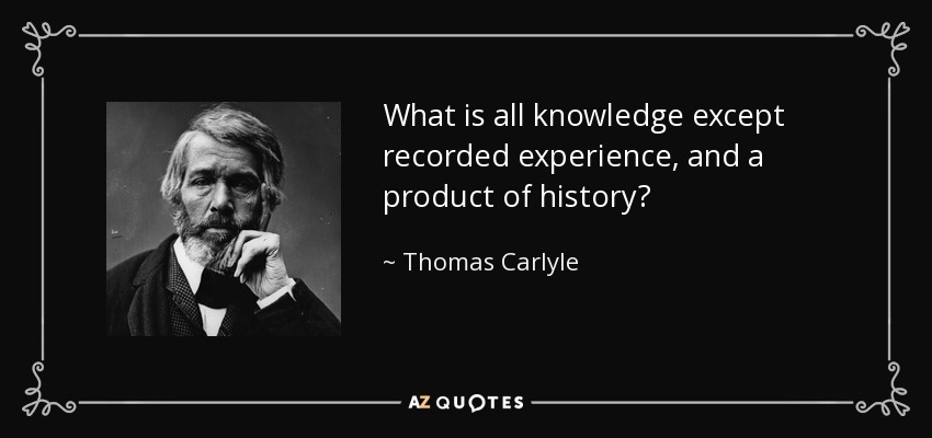 What is all knowledge except recorded experience, and a product of history? - Thomas Carlyle