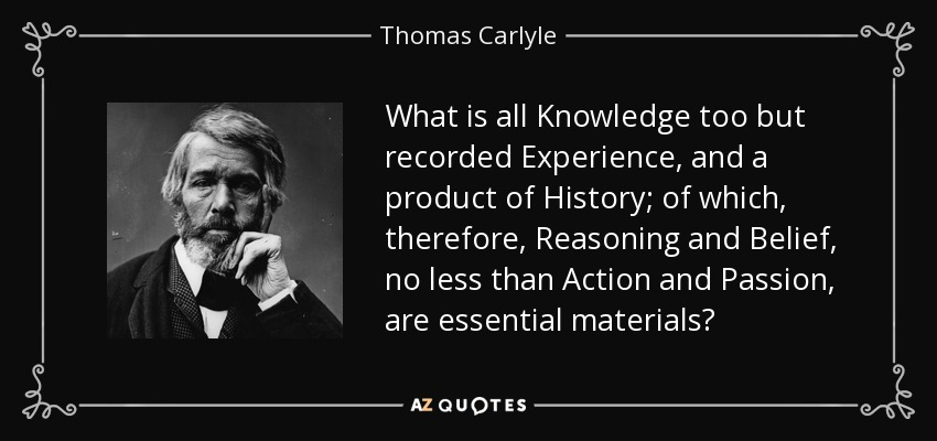 What is all Knowledge too but recorded Experience, and a product of History; of which, therefore, Reasoning and Belief, no less than Action and Passion, are essential materials? - Thomas Carlyle