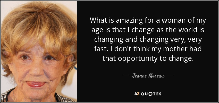 What is amazing for a woman of my age is that I change as the world is changing-and changing very, very fast. I don't think my mother had that opportunity to change. - Jeanne Moreau