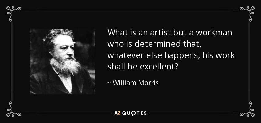 What is an artist but a workman who is determined that, whatever else happens, his work shall be excellent? - William Morris