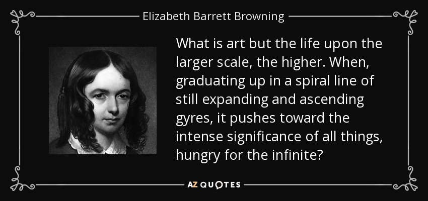 What is art but the life upon the larger scale, the higher. When, graduating up in a spiral line of still expanding and ascending gyres, it pushes toward the intense significance of all things, hungry for the infinite? - Elizabeth Barrett Browning