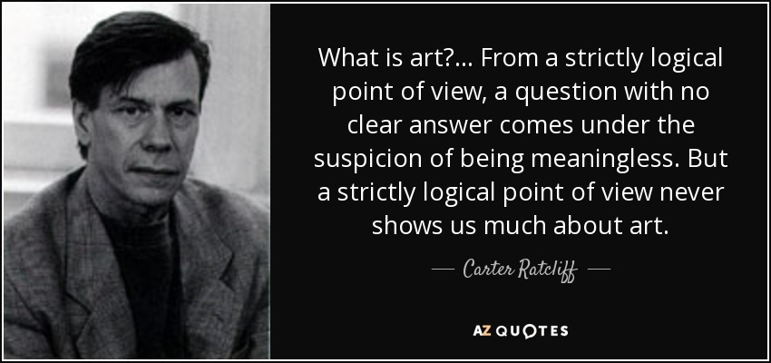 What is art?... From a strictly logical point of view, a question with no clear answer comes under the suspicion of being meaningless. But a strictly logical point of view never shows us much about art. - Carter Ratcliff