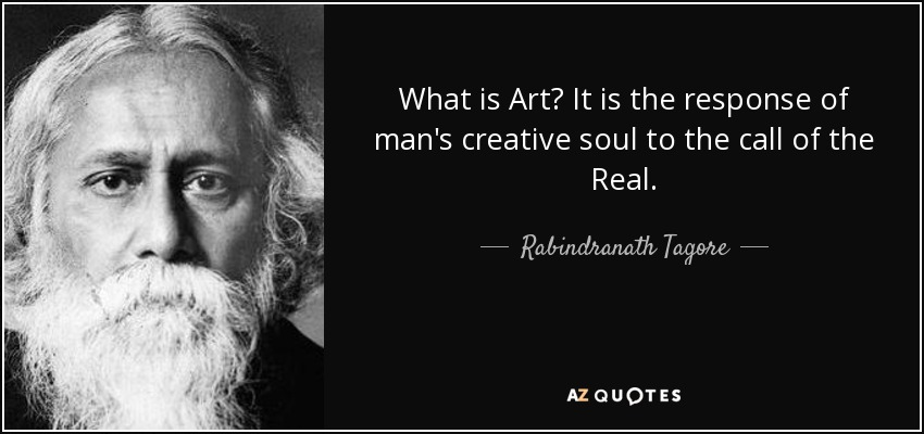 What is Art? It is the response of man's creative soul to the call of the Real. - Rabindranath Tagore