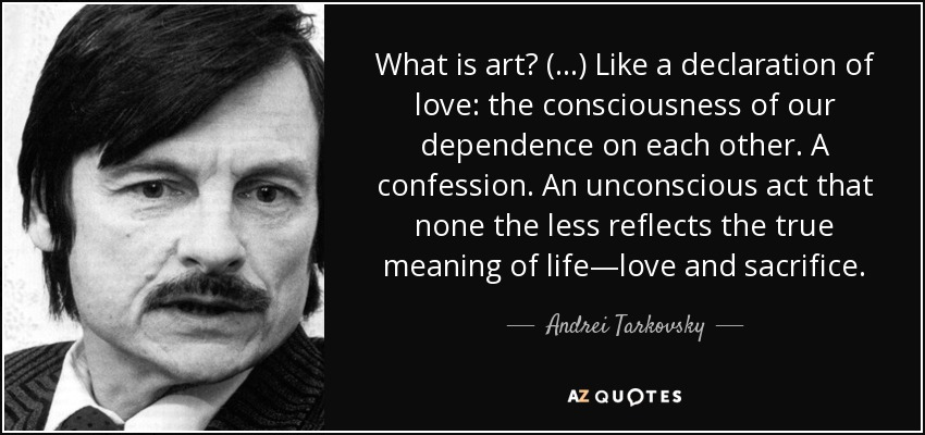 What is art? (...) Like a declaration of love: the consciousness of our dependence on each other. A confession. An unconscious act that none the less reflects the true meaning of life—love and sacrifice. - Andrei Tarkovsky