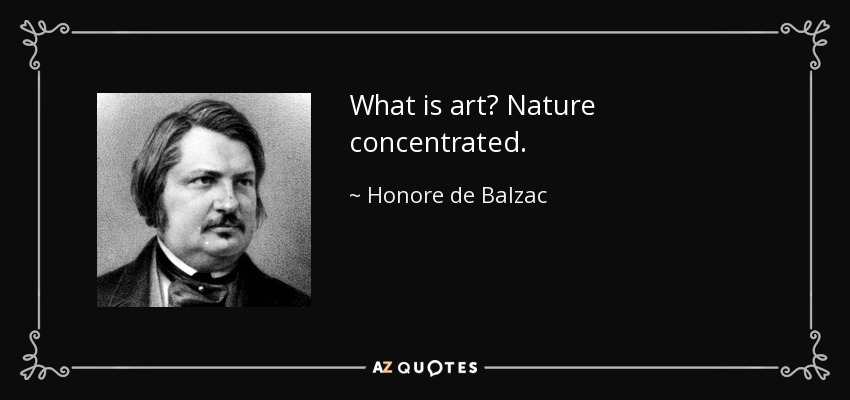 What is art? Nature concentrated. - Honore de Balzac