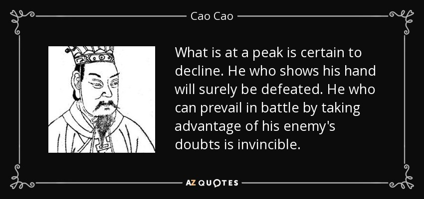 What is at a peak is certain to decline. He who shows his hand will surely be defeated. He who can prevail in battle by taking advantage of his enemy's doubts is invincible. - Cao Cao