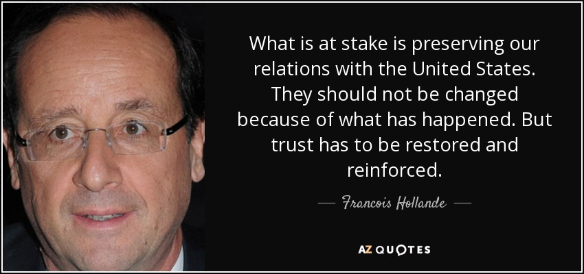 What is at stake is preserving our relations with the United States. They should not be changed because of what has happened. But trust has to be restored and reinforced. - Francois Hollande