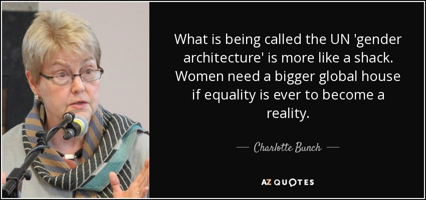 What is being called the UN 'gender architecture' is more like a shack. Women need a bigger global house if equality is ever to become a reality. - Charlotte Bunch