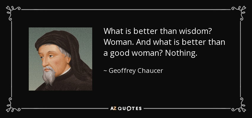What is better than wisdom? Woman. And what is better than a good woman? Nothing. - Geoffrey Chaucer