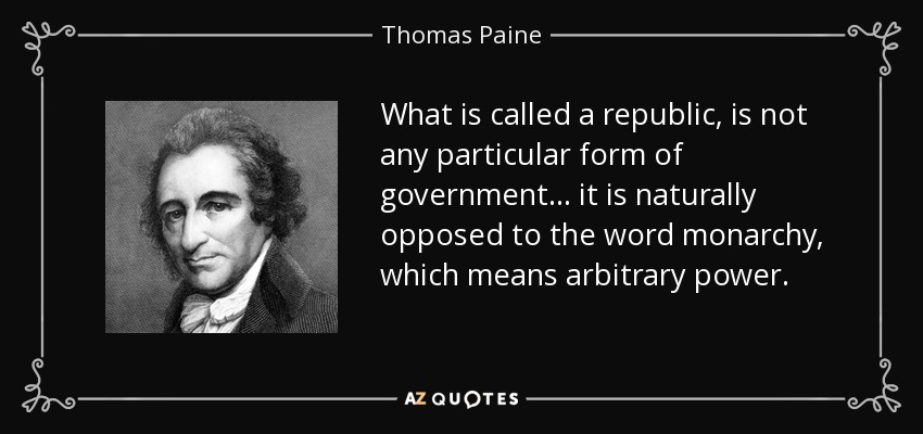 What is called a republic, is not any particular form of government ... it is naturally opposed to the word monarchy, which means arbitrary power. - Thomas Paine