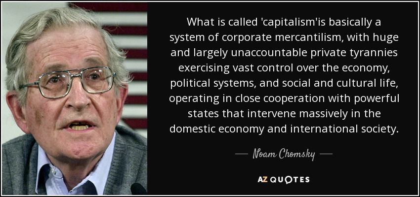 What is called 'capitalism'is basically a system of corporate mercantilism, with huge and largely unaccountable private tyrannies exercising vast control over the economy, political systems, and social and cultural life, operating in close cooperation with powerful states that intervene massively in the domestic economy and international society. - Noam Chomsky
